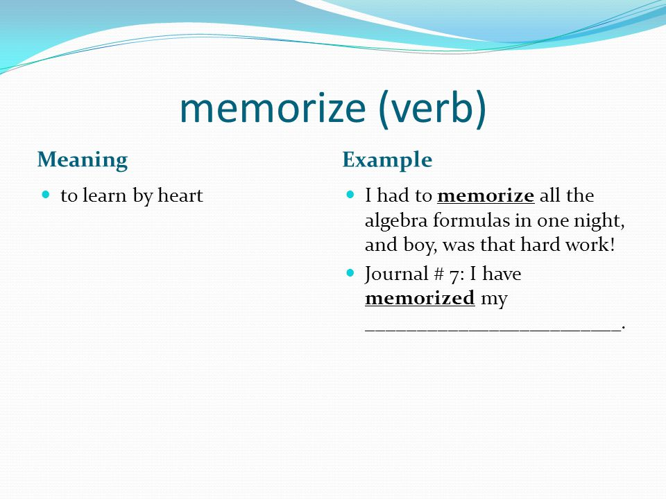 memorize (verb) Meaning Example to learn by heart I had to memorize all the algebra formulas in one night, and boy, was that hard work.