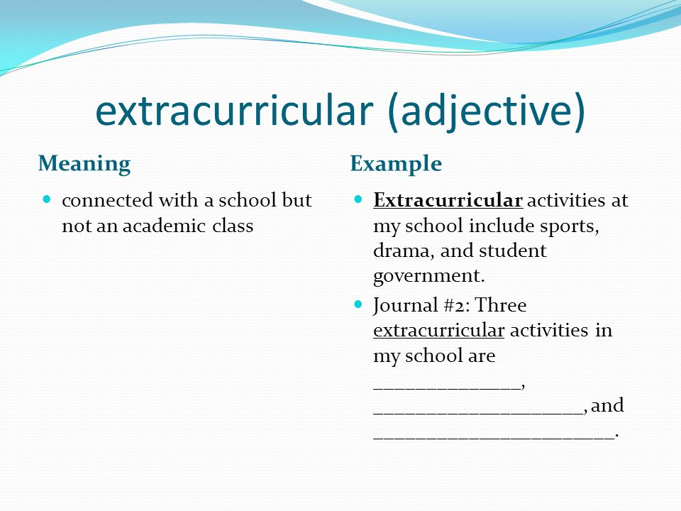 extracurricular (adjective) Meaning Example connected with a school but not an academic class Extracurricular activities at my school include sports, drama, and student government.