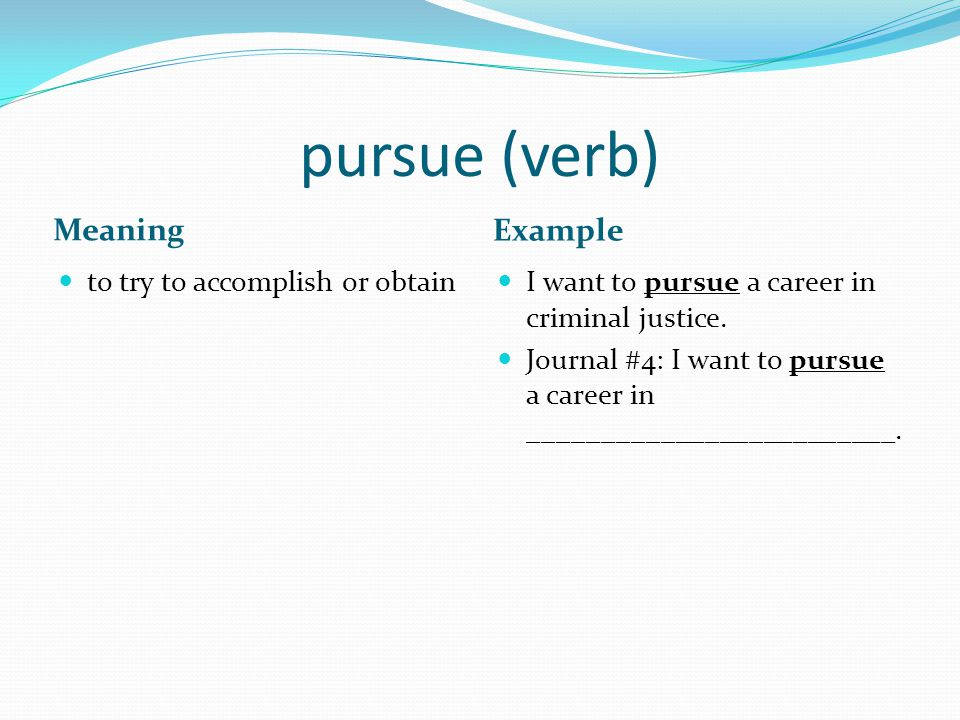 pursue (verb) Meaning Example to try to accomplish or obtain I want to pursue a career in criminal justice.