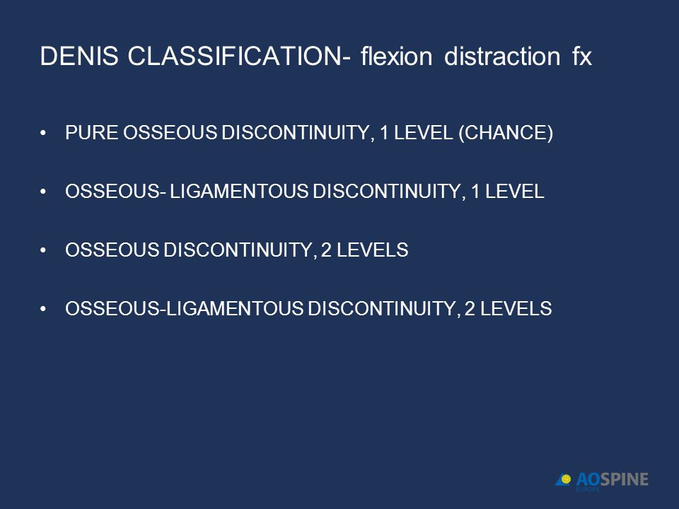 DENIS CLASSIFICATION- flexion distraction fx PURE OSSEOUS DISCONTINUITY, 1 LEVEL (CHANCE) OSSEOUS- LIGAMENTOUS DISCONTINUITY, 1 LEVEL OSSEOUS DISCONTI
