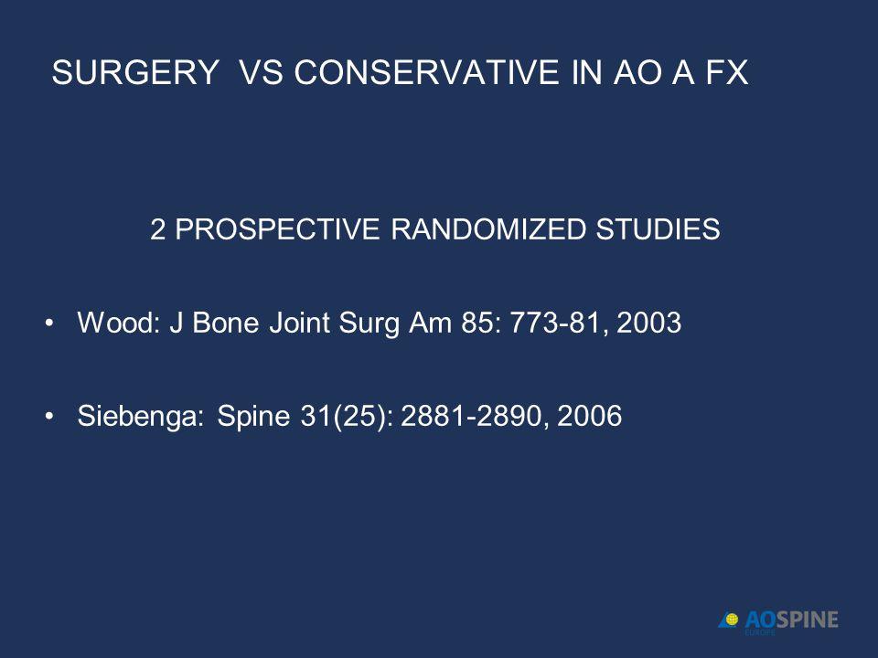 SURGERY VS CONSERVATIVE IN AO A FX 2 PROSPECTIVE RANDOMIZED STUDIES Wood: J Bone Joint Surg Am 85: 773-81, 2003 Siebenga: Spine 31(25): 2881-2890, 2006