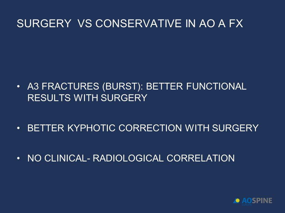 SURGERY VS CONSERVATIVE IN AO A FX A3 FRACTURES (BURST): BETTER FUNCTIONAL RESULTS WITH SURGERY BETTER KYPHOTIC CORRECTION WITH SURGERY NO CLINICAL- R