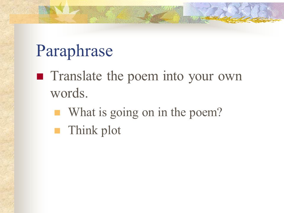 Paraphrase Translate the poem into your own words. What is going on in the poem? Think plot