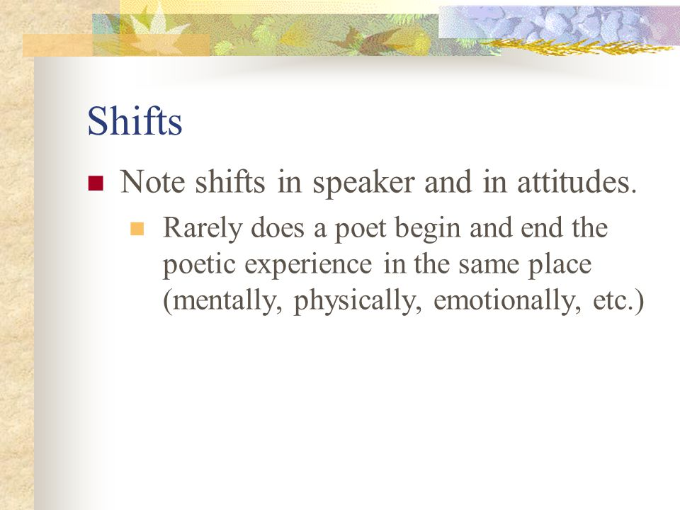 Shifts Note shifts in speaker and in attitudes. Rarely does a poet begin and end the poetic experience in the same place (mentally, physically, emotio