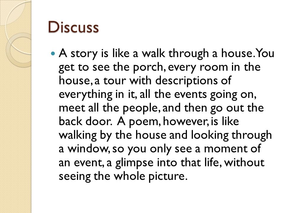 Discuss A story is like a walk through a house. You get to see the porch, every room in the house, a tour with descriptions of everything in it, all t
