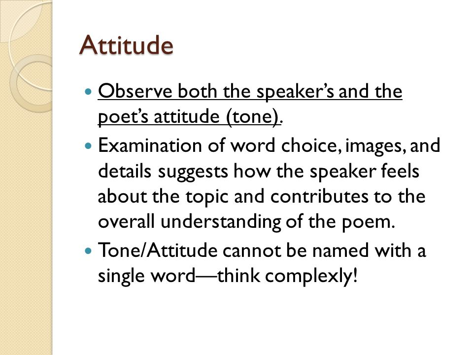 Attitude Observe both the speaker's and the poet's attitude (tone). Examination of word choice, images, and details suggests how the speaker feels abo