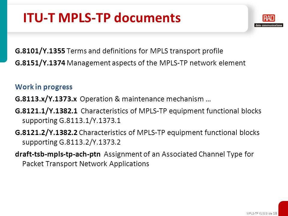 MPLS-TP Y(J)S Slide 18 ITU-T MPLS-TP documents G.8101/Y.1355 Terms and definitions for MPLS transport profile G.8151/Y.1374 Management aspects of the