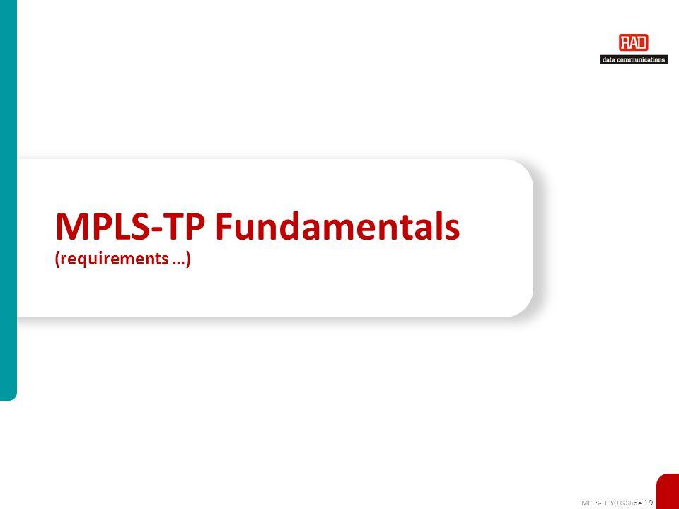 MPLS-TP Y(J)S Slide 19 MPLS-TP Fundamentals (requirements …)