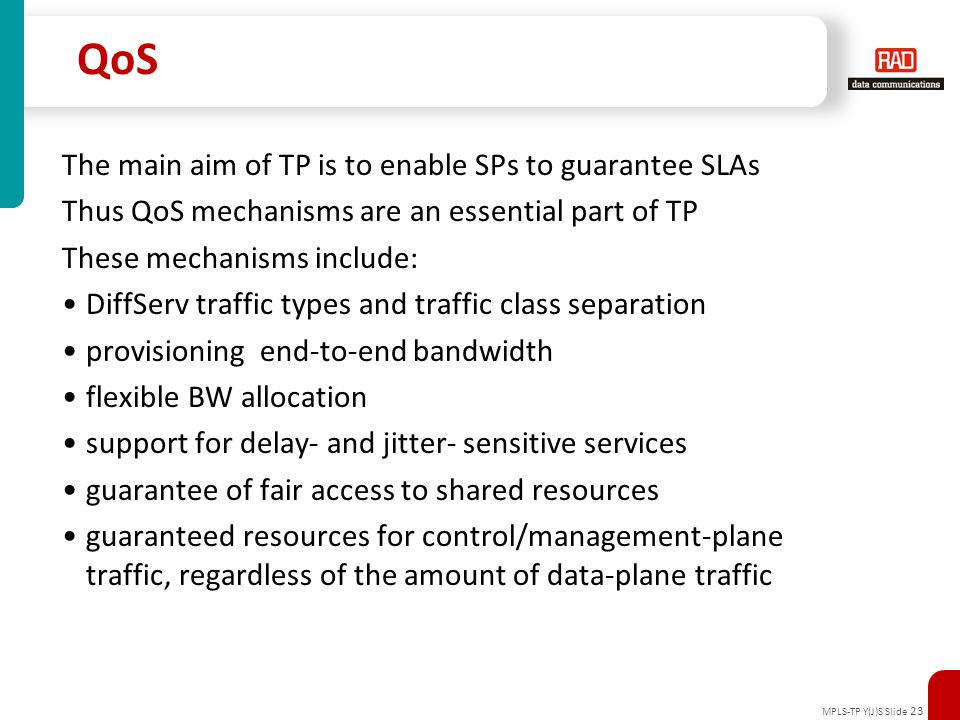 MPLS-TP Y(J)S Slide 23 QoS The main aim of TP is to enable SPs to guarantee SLAs Thus QoS mechanisms are an essential part of TP These mechanisms incl