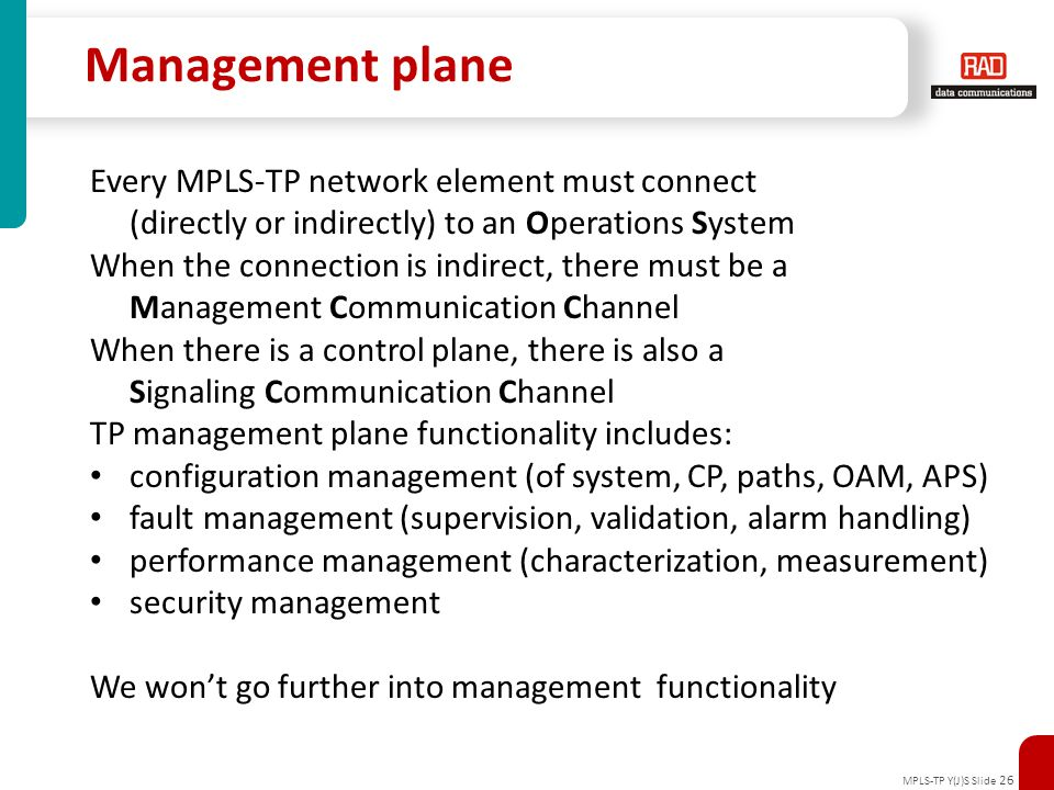 MPLS-TP Y(J)S Slide 26 Management plane Every MPLS-TP network element must connect (directly or indirectly) to an Operations System When the connectio