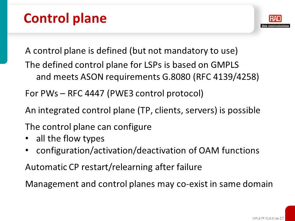 MPLS-TP Y(J)S Slide 27 Control plane A control plane is defined (but not mandatory to use) The defined control plane for LSPs is based on GMPLS and me
