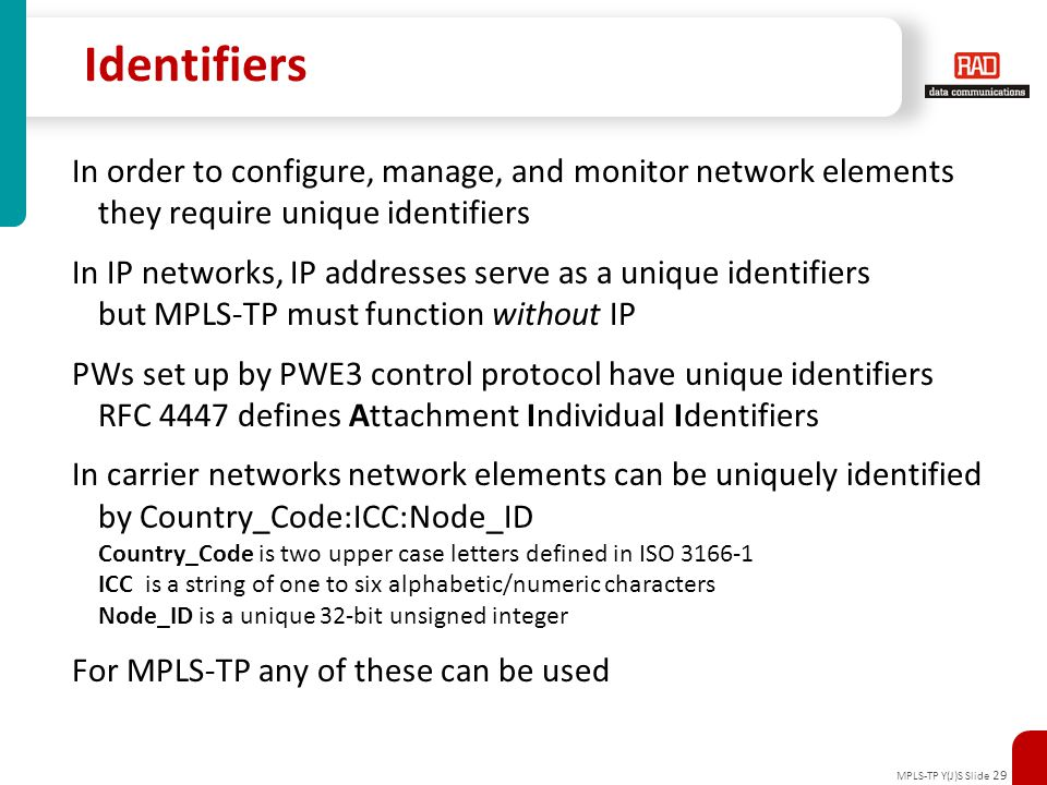 MPLS-TP Y(J)S Slide 29 Identifiers In order to configure, manage, and monitor network elements they require unique identifiers In IP networks, IP addr
