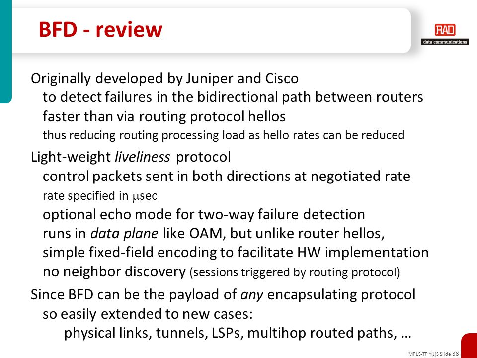MPLS-TP Y(J)S Slide 38 BFD - review Originally developed by Juniper and Cisco to detect failures in the bidirectional path between routers faster than