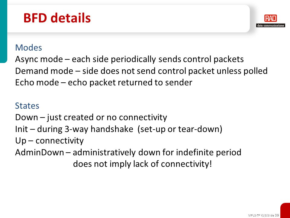 MPLS-TP Y(J)S Slide 39 BFD details Modes Async mode – each side periodically sends control packets Demand mode – side does not send control packet unl