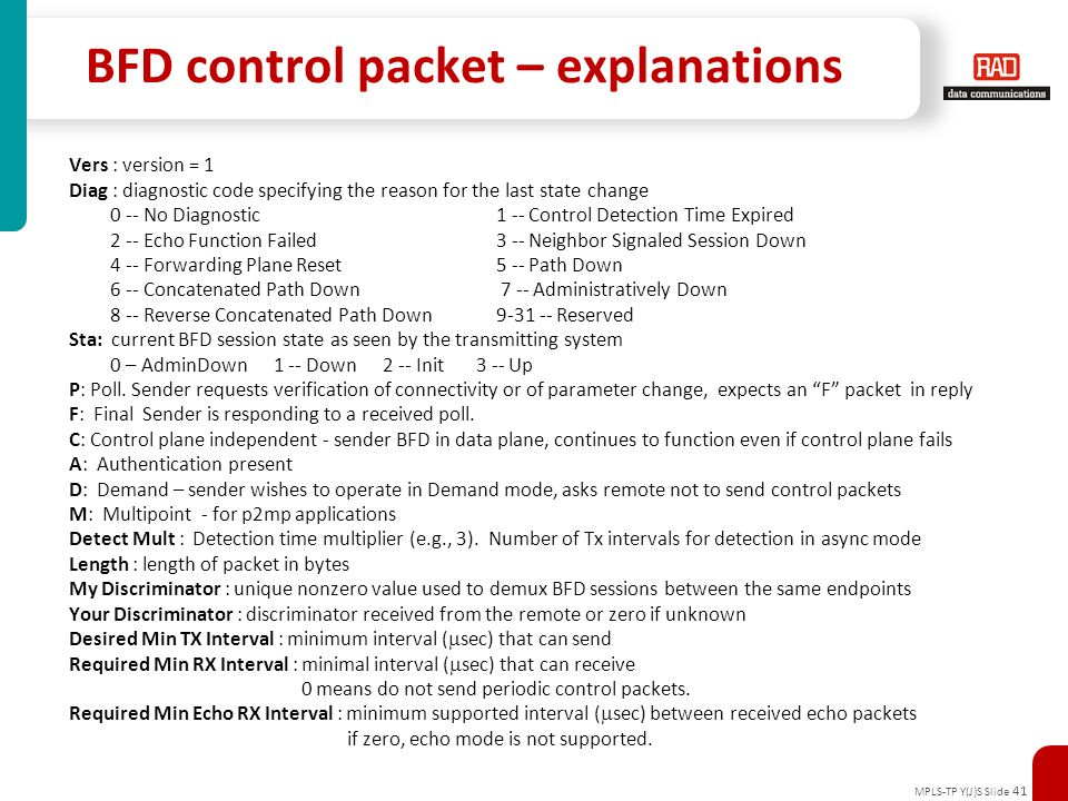 MPLS-TP Y(J)S Slide 41 BFD control packet – explanations Vers : version = 1 Diag : diagnostic code specifying the reason for the last state change 0 -
