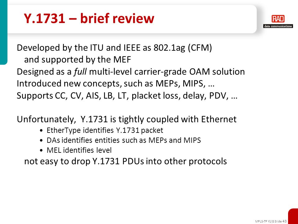 MPLS-TP Y(J)S Slide 43 Y.1731 – brief review Developed by the ITU and IEEE as 802.1ag (CFM) and supported by the MEF Designed as a full multi-level ca