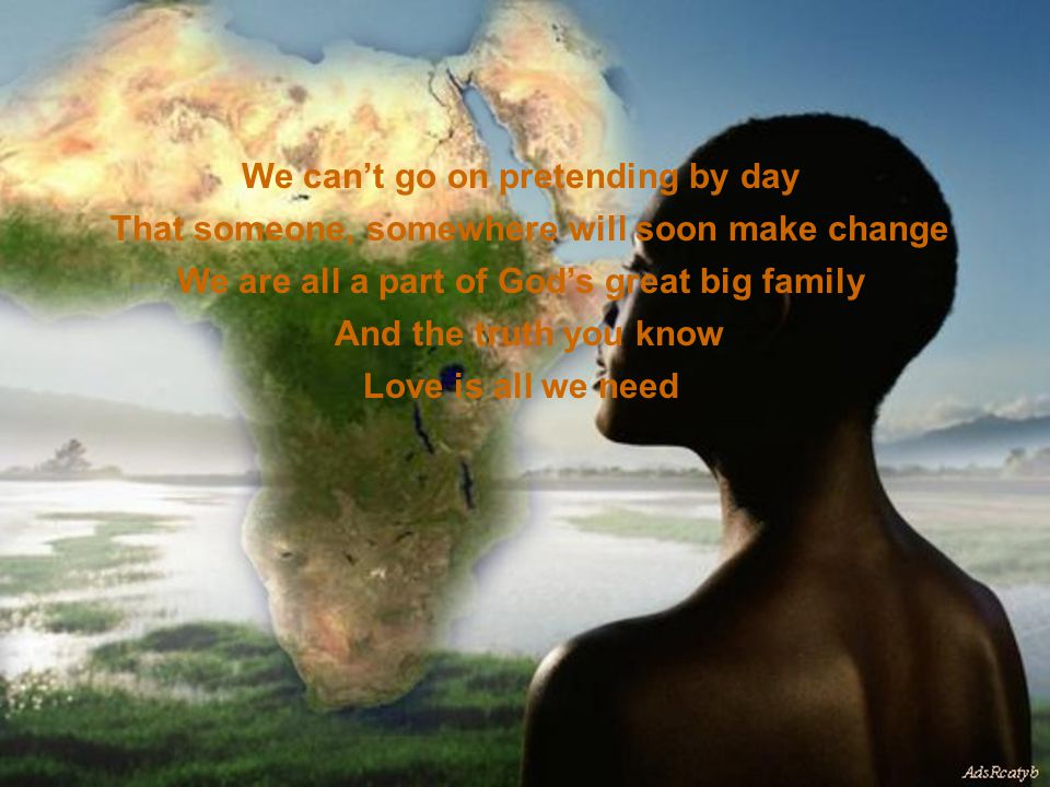 We can't go on pretending by day That someone, somewhere will soon make change We are all a part of God's great big family And the truth you know Love is all we need