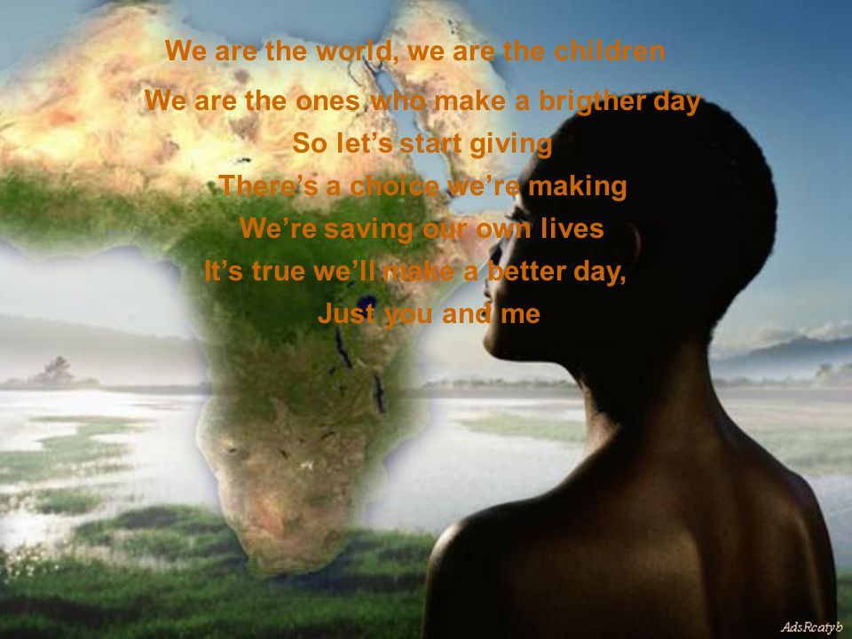 We are the world, we are the children We are the ones who make a brigther day So let's start giving There's a choice we're making We're saving our own lives It's true we'll make a better day, Just you and me