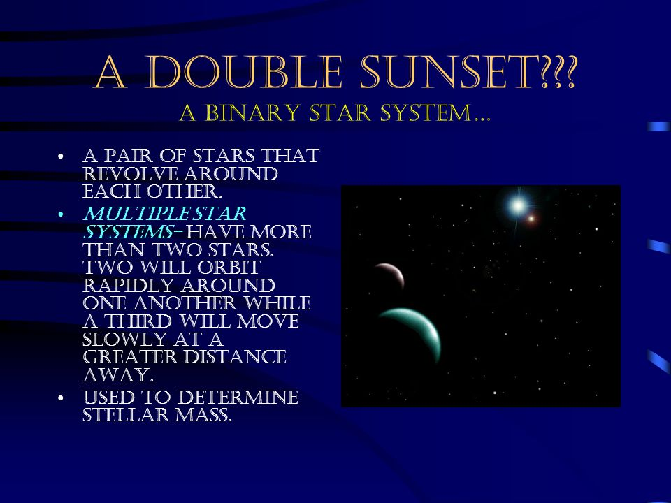 A DOUBLE SUNSET??? A BINARY STAR SYSTEM… A pair of stars that revolve around each other. Multiple star systems- have more than two stars. Two will orb
