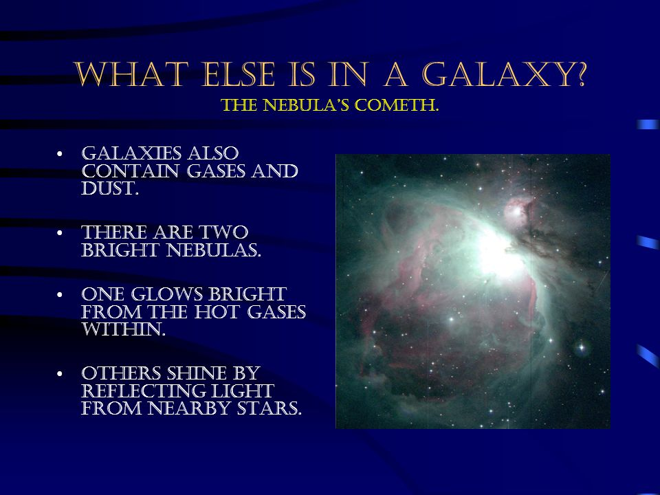 WHAT ELSE IS IN A GALAXY? The Nebula's cometh. Galaxies also contain gases and dust. There are two bright nebulas. One glows bright from the hot gases
