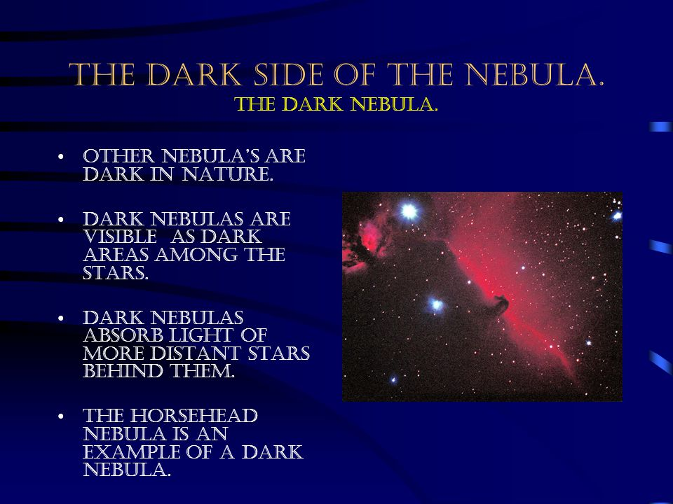 THE DARK SIDE OF THE NEBULA. The dark nebula. Other nebula's are dark in nature. Dark nebulas are visible as dark areas among the stars. Dark nebulas
