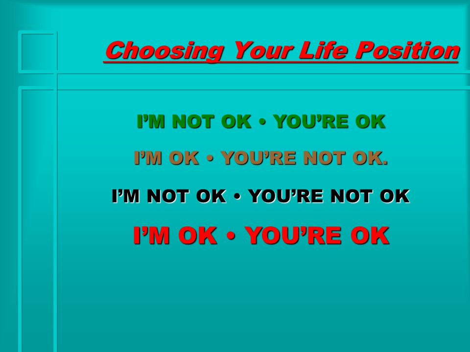 Choosing Your Life Position I'M NOT OK YOU'RE OK I'M OK YOU'RE NOT OK.