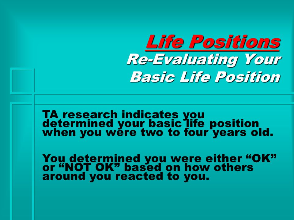 Life Positions Re-Evaluating Your Basic Life Position TA research indicates you determined your basic life position when you were two to four years old.