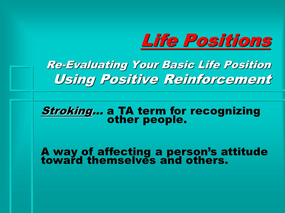 Life Positions Re-Evaluating Your Basic Life Position Using Positive Reinforcement Stroking Stroking… a TA term for recognizing other people.