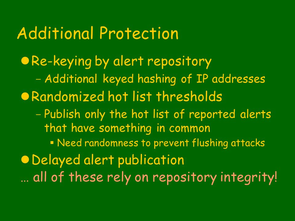 Additional Protection lRe-keying by alert repository - Additional keyed hashing of IP addresses lRandomized hot list thresholds - Publish only the hot list of reported alerts that have something in common  Need randomness to prevent flushing attacks lDelayed alert publication … all of these rely on repository integrity!