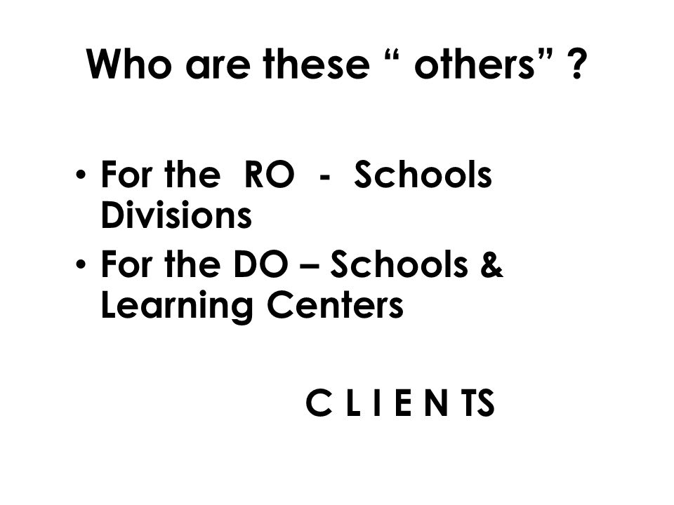 For the RO - Schools Divisions For the DO – Schools & Learning Centers C L I E N TS Who are these others ?