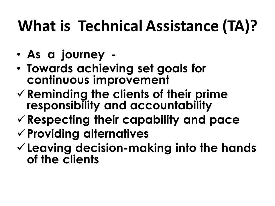As a journey - Towards achieving set goals for continuous improvement Reminding the clients of their prime responsibility and accountability Respecting their capability and pace Providing alternatives Leaving decision-making into the hands of the clients What is Technical Assistance (TA)?