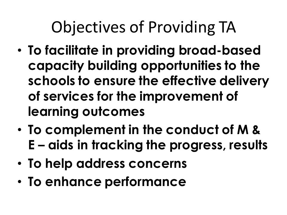 Objectives of Providing TA To facilitate in providing broad-based capacity building opportunities to the schools to ensure the effective delivery of services for the improvement of learning outcomes To complement in the conduct of M & E – aids in tracking the progress, results To help address concerns To enhance performance