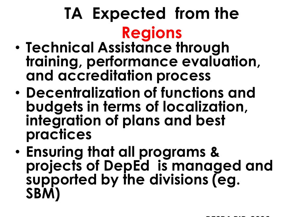 Technical Assistance through training, performance evaluation, and accreditation process Decentralization of functions and budgets in terms of localization, integration of plans and best practices Ensuring that all programs & projects of DepEd is managed and supported by the divisions (eg.