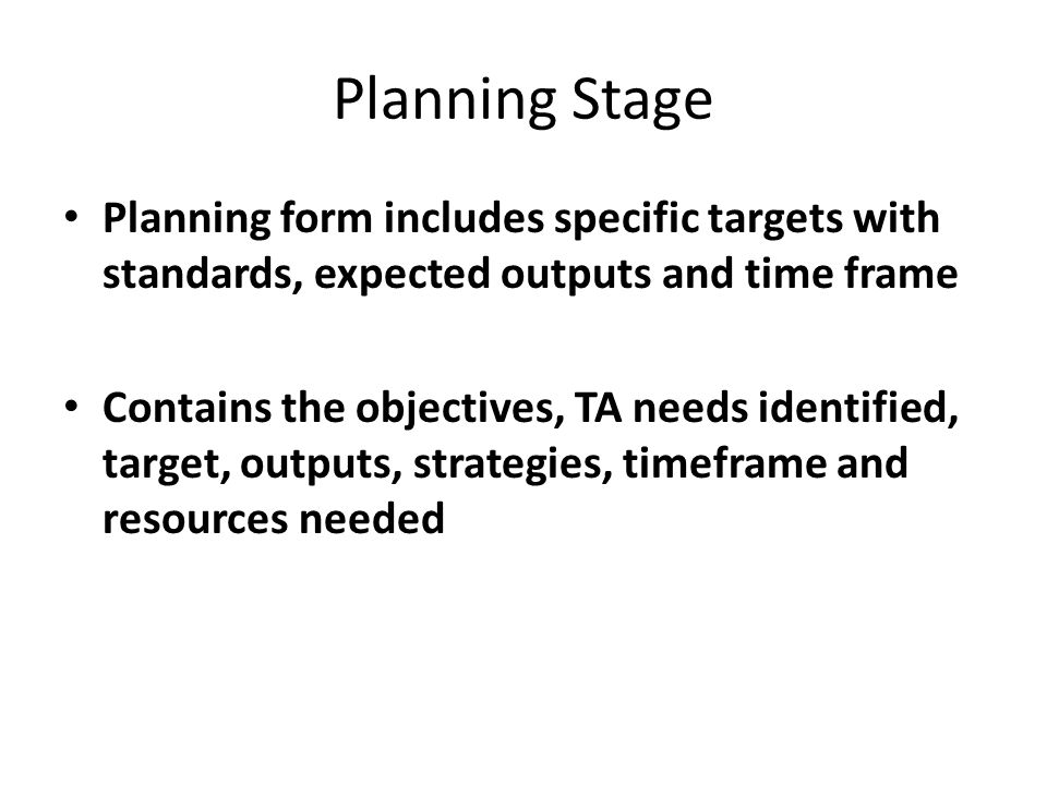 Planning Stage Planning form includes specific targets with standards, expected outputs and time frame Contains the objectives, TA needs identified, target, outputs, strategies, timeframe and resources needed