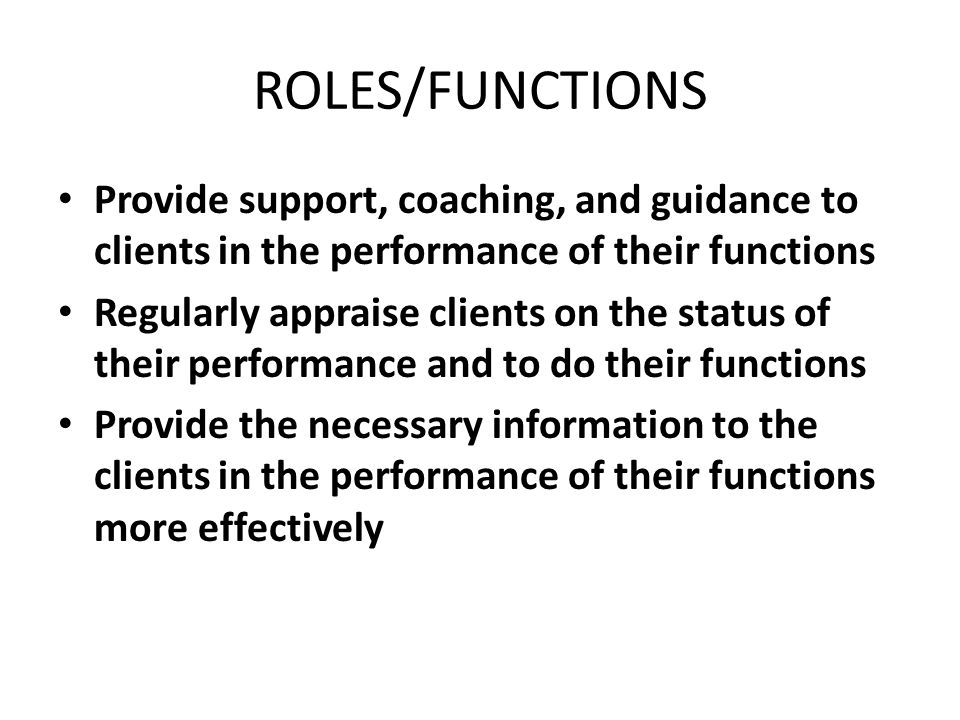 ROLES/FUNCTIONS Provide support, coaching, and guidance to clients in the performance of their functions Regularly appraise clients on the status of their performance and to do their functions Provide the necessary information to the clients in the performance of their functions more effectively