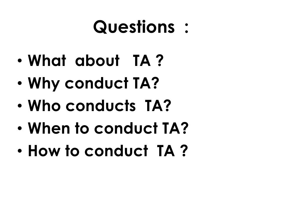 What about TA .Why conduct TA. Who conducts TA. When to conduct TA.