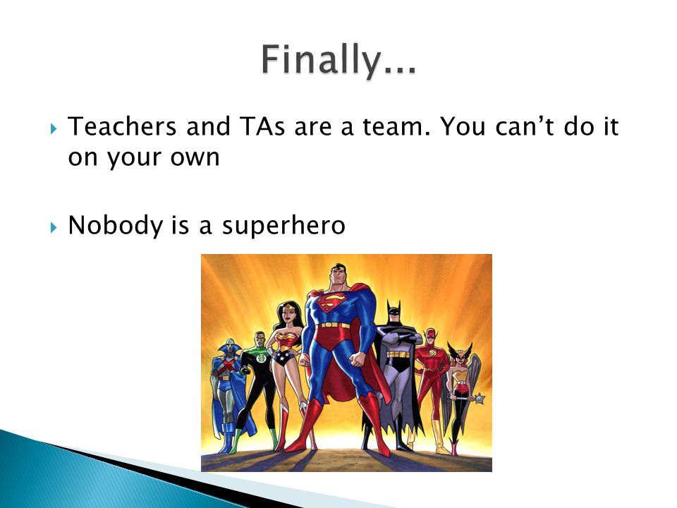  Teachers and TAs are a team. You can't do it on your own  Nobody is a superhero