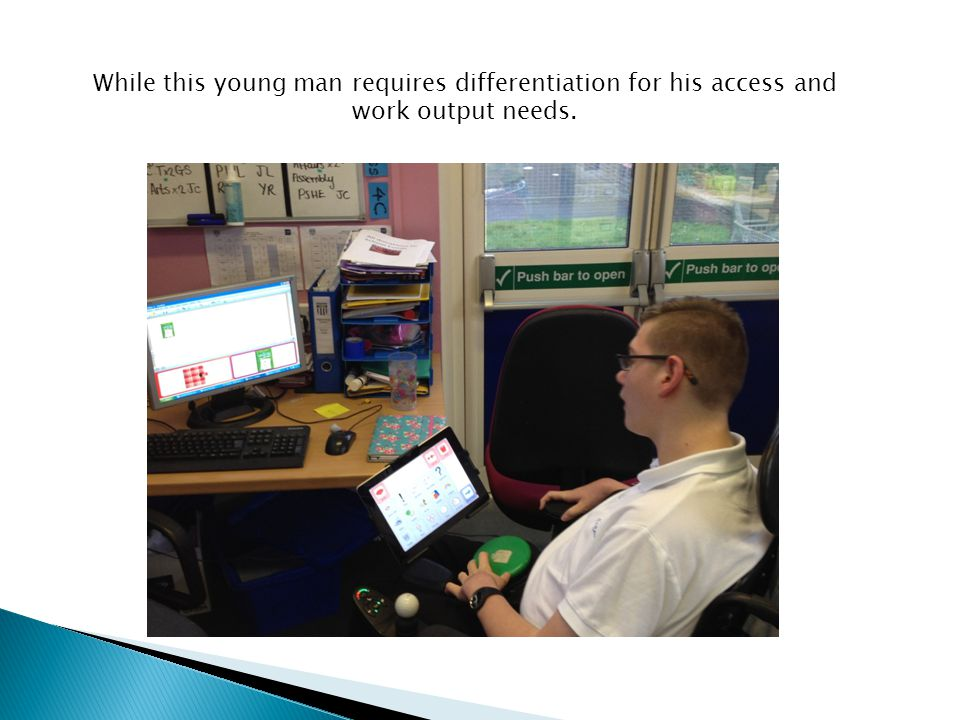 While this young man requires differentiation for his access and work output needs.