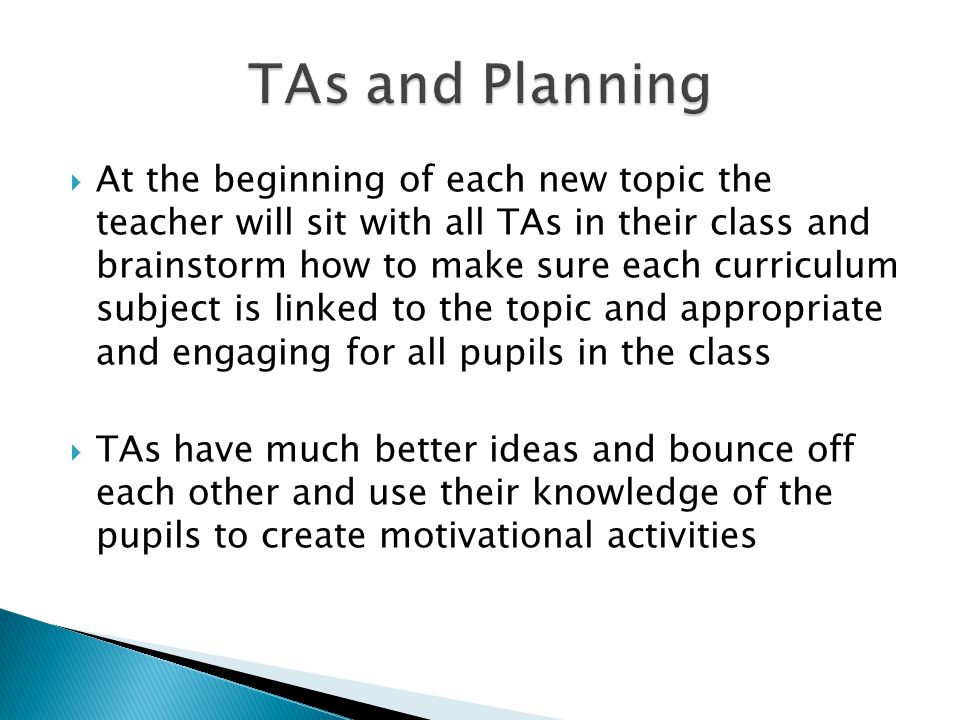  At the beginning of each new topic the teacher will sit with all TAs in their class and brainstorm how to make sure each curriculum subject is linked to the topic and appropriate and engaging for all pupils in the class  TAs have much better ideas and bounce off each other and use their knowledge of the pupils to create motivational activities
