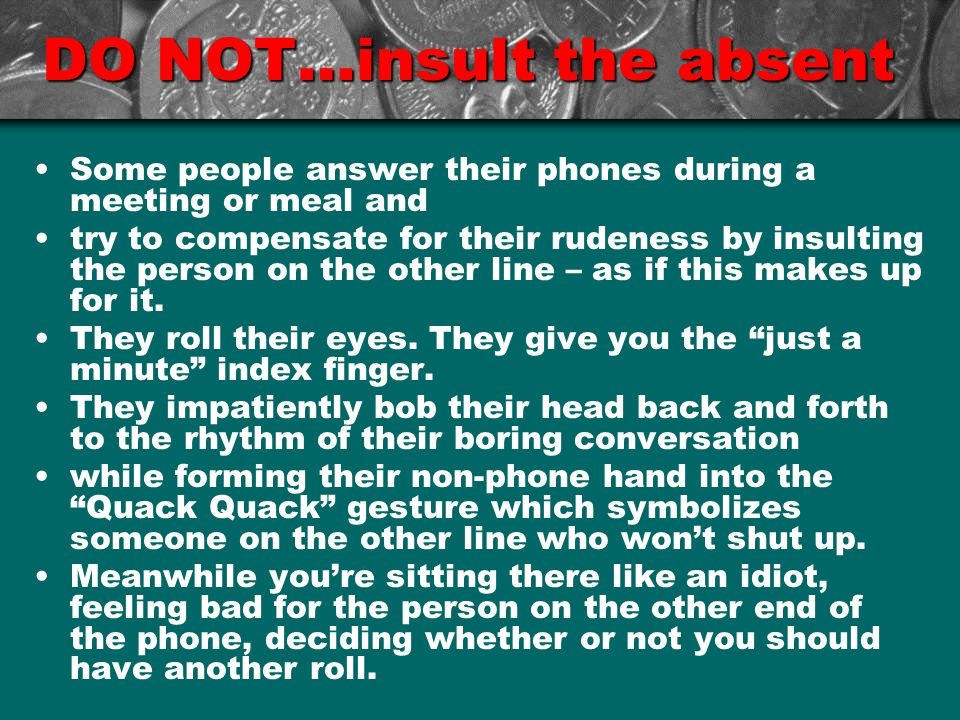 DO NOT…insult the absent Some people answer their phones during a meeting or meal and try to compensate for their rudeness by insulting the person on the other line – as if this makes up for it.