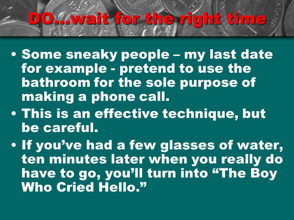 DO…wait for the right time Some sneaky people – my last date for example - pretend to use the bathroom for the sole purpose of making a phone call.