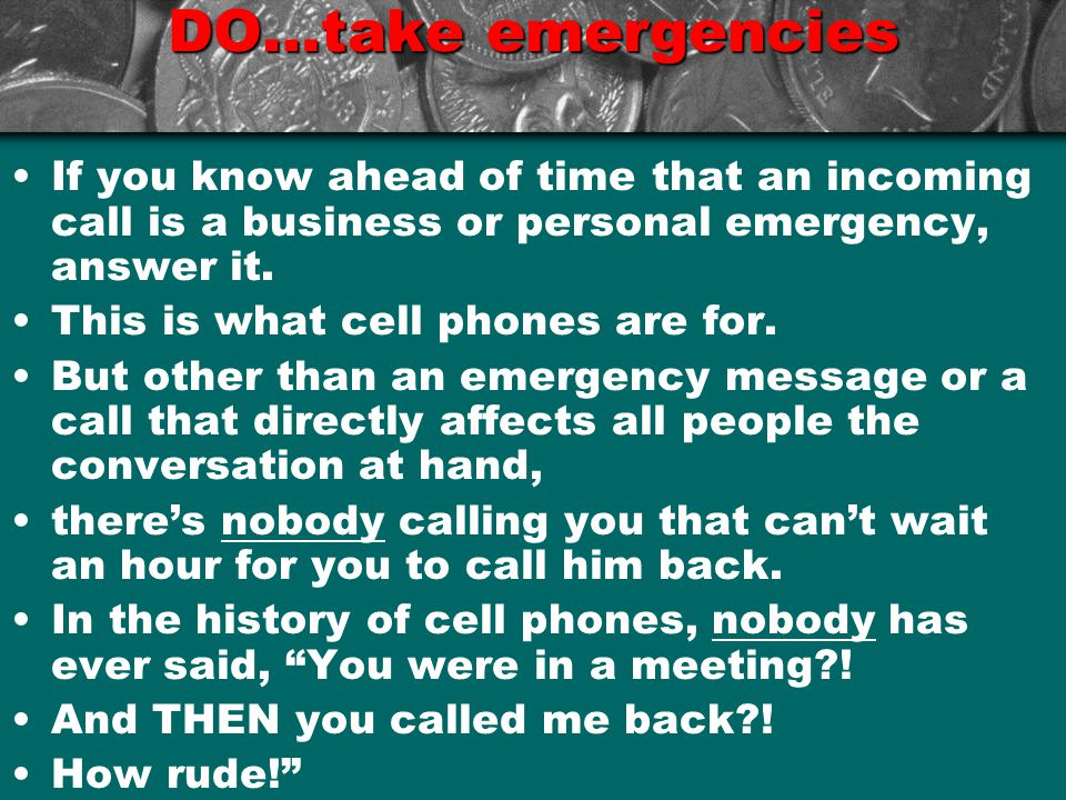 DO…take emergencies If you know ahead of time that an incoming call is a business or personal emergency, answer it.