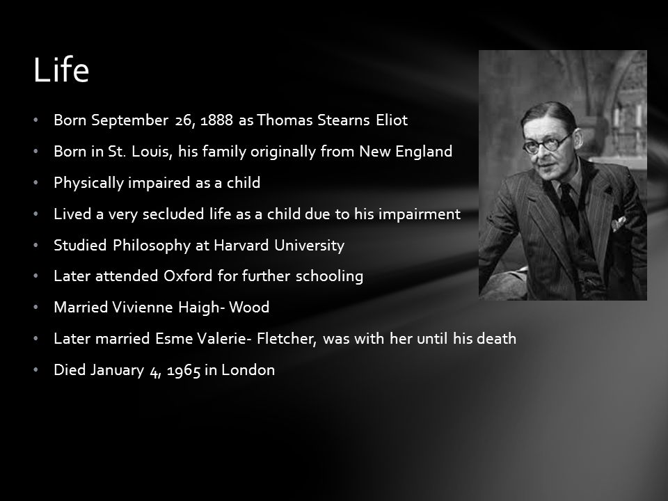 Born September 26, 1888 as Thomas Stearns Eliot Born in St. Louis, his family originally from New England Physically impaired as a child Lived a very