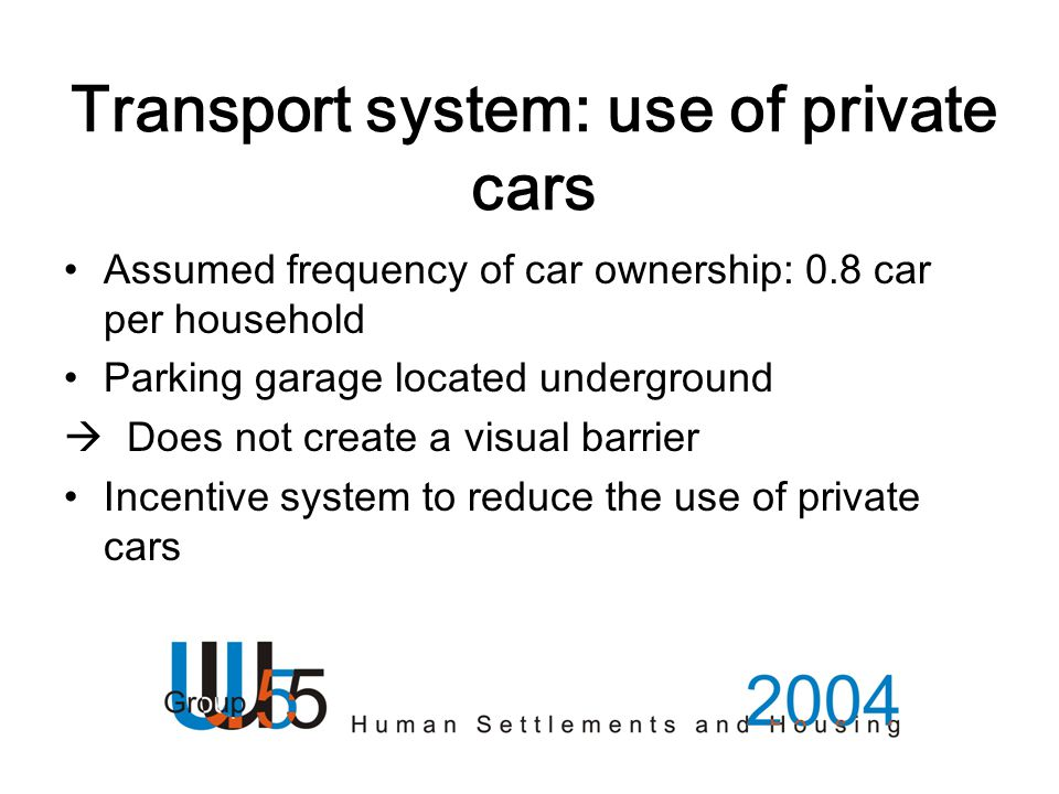 Transport system: use of private cars Assumed frequency of car ownership: 0.8 car per household Parking garage located underground  Does not create a visual barrier Incentive system to reduce the use of private cars
