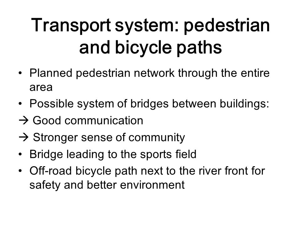 Transport system: pedestrian and bicycle paths Planned pedestrian network through the entire area Possible system of bridges between buildings:  Good communication  Stronger sense of community Bridge leading to the sports field Off-road bicycle path next to the river front for safety and better environment
