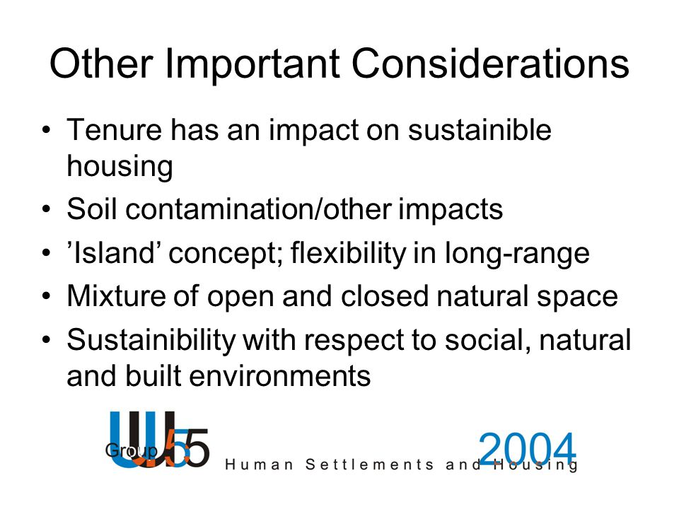 Other Important Considerations Tenure has an impact on sustainible housing Soil contamination/other impacts 'Island' concept; flexibility in long-range Mixture of open and closed natural space Sustainibility with respect to social, natural and built environments