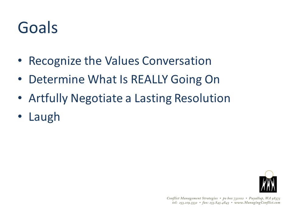 Goals Recognize the Values Conversation Determine What Is REALLY Going On Artfully Negotiate a Lasting Resolution Laugh