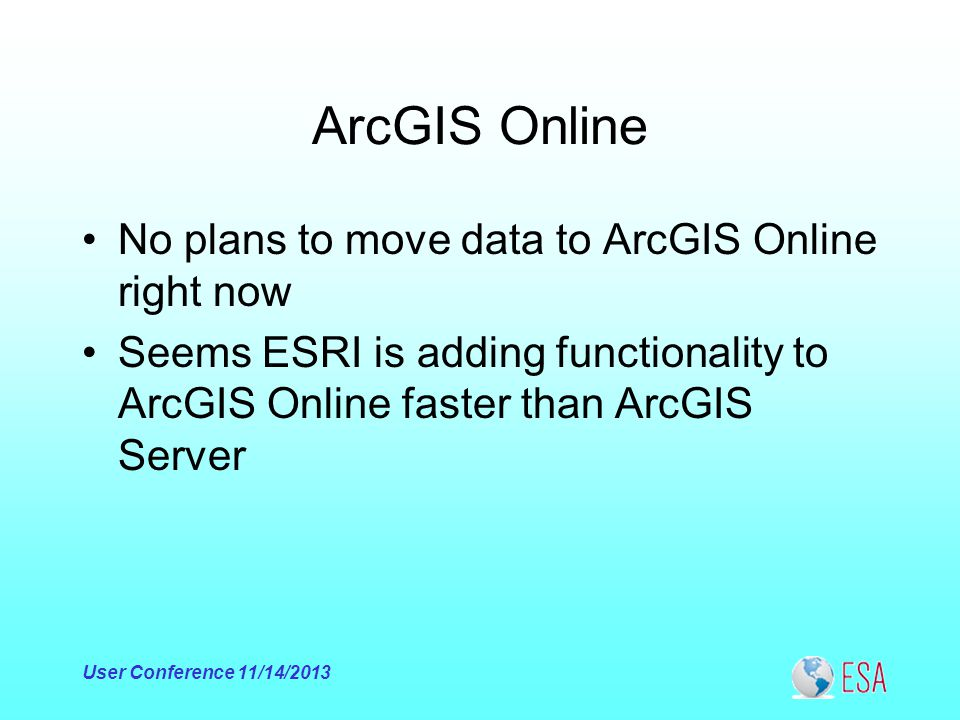 ArcGIS Online No plans to move data to ArcGIS Online right now Seems ESRI is adding functionality to ArcGIS Online faster than ArcGIS Server User Conference 11/14/2013