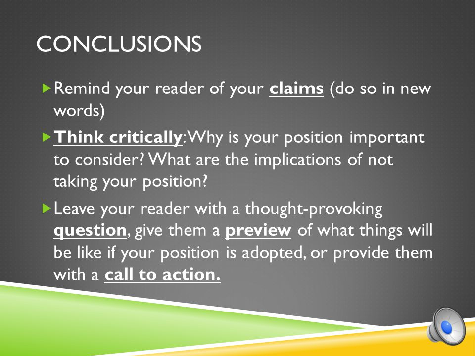 CONCLUSIONS  Remind your reader of your claims (do so in new words)  Think critically: Why is your position important to consider.