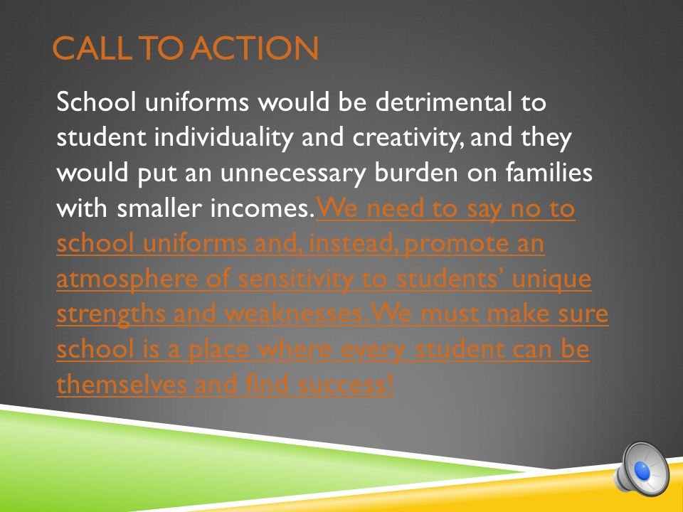 CALL TO ACTION School uniforms would be detrimental to student individuality and creativity, and they would put an unnecessary burden on families with smaller incomes.